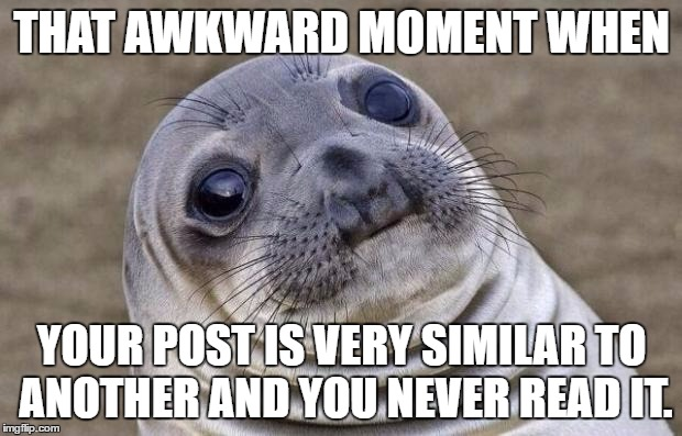 Awkward Moment Sealion Meme | THAT AWKWARD MOMENT WHEN YOUR POST IS VERY SIMILAR TO ANOTHER AND YOU NEVER READ IT. | image tagged in memes,awkward moment sealion | made w/ Imgflip meme maker