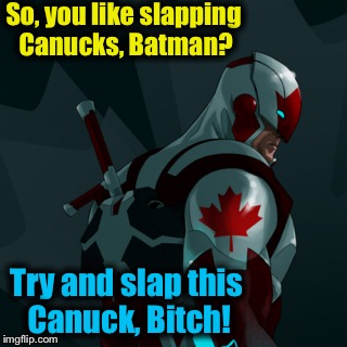 So, you like slapping Canucks, Batman? Try and slap this Canuck, B**ch! | made w/ Imgflip meme maker