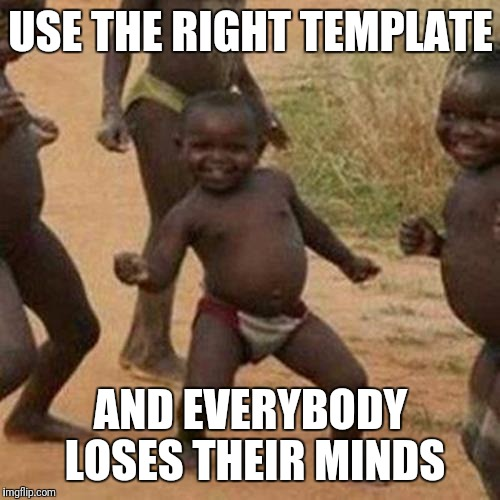 Third World Success Kid Meme | USE THE RIGHT TEMPLATE AND EVERYBODY LOSES THEIR MINDS | image tagged in memes,third world success kid | made w/ Imgflip meme maker
