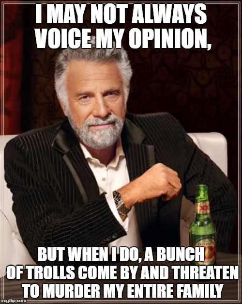 The Most Interesting Man In The World Meme | I MAY NOT ALWAYS VOICE MY OPINION, BUT WHEN I DO, A BUNCH OF TROLLS COME BY AND THREATEN TO MURDER MY ENTIRE FAMILY | image tagged in memes,the most interesting man in the world | made w/ Imgflip meme maker