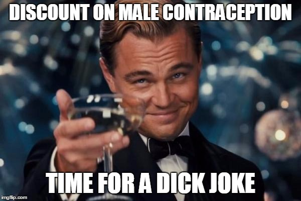 Leonardo Dicaprio Cheers Meme | DISCOUNT ON MALE CONTRACEPTION TIME FOR A DICK JOKE | image tagged in memes,leonardo dicaprio cheers | made w/ Imgflip meme maker