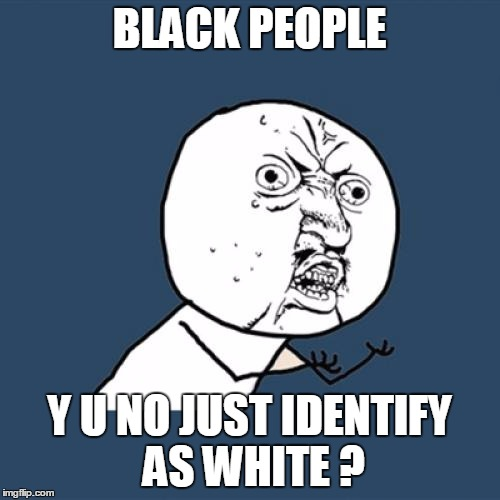 Y U No Meme | BLACK PEOPLE Y U NO JUST IDENTIFY AS WHITE ? | image tagged in memes,y u no | made w/ Imgflip meme maker