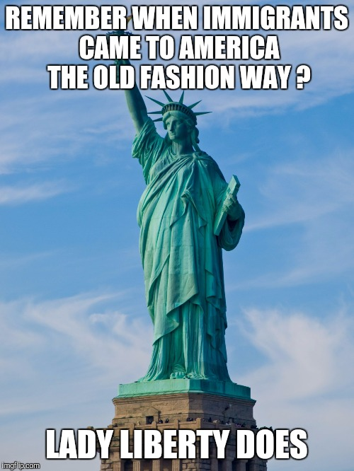 statue of liberty | REMEMBER WHEN IMMIGRANTS CAME TO AMERICA THE OLD FASHION WAY ? LADY LIBERTY DOES | image tagged in statue of liberty | made w/ Imgflip meme maker