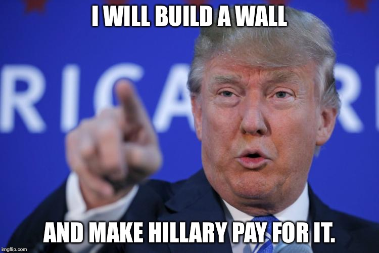 I will build a wall | I WILL BUILD A WALL AND MAKE HILLARY PAY FOR IT. | image tagged in i will build a wall | made w/ Imgflip meme maker