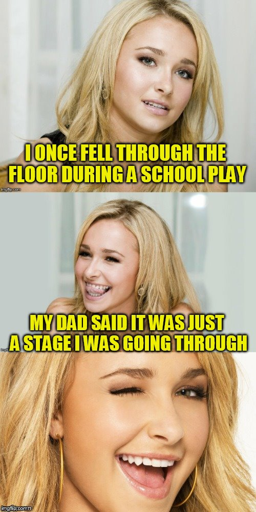 Bad Pun Hayden Panettiere | I ONCE FELL THROUGH THE FLOOR DURING A SCHOOL PLAY MY DAD SAID IT WAS JUST A STAGE I WAS GOING THROUGH | image tagged in bad pun hayden panettiere | made w/ Imgflip meme maker