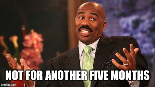 Steve Harvey Meme | NOT FOR ANOTHER FIVE MONTHS | image tagged in memes,steve harvey | made w/ Imgflip meme maker