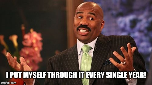 Steve Harvey Meme | I PUT MYSELF THROUGH IT EVERY SINGLE YEAR! | image tagged in memes,steve harvey | made w/ Imgflip meme maker
