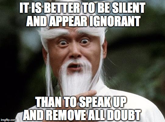 IT IS BETTER TO BE SILENT AND APPEAR IGNORANT THAN TO SPEAK UP AND REMOVE ALL DOUBT | made w/ Imgflip meme maker