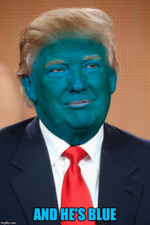 AND HE'S BLUE | image tagged in blue trump | made w/ Imgflip meme maker