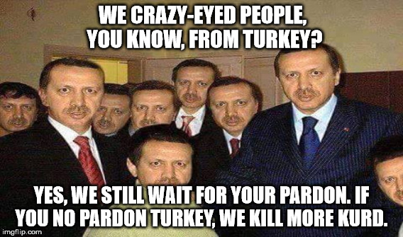 WE CRAZY-EYED PEOPLE, YOU KNOW, FROM TURKEY? YES, WE STILL WAIT FOR YOUR PARDON. IF YOU NO PARDON TURKEY, WE KILL MORE KURD. | made w/ Imgflip meme maker