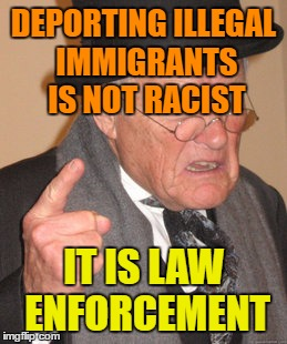 Has Nothing to do with Race at All. We are a Nation Of Laws. | DEPORTING ILLEGAL IMMIGRANTS IS NOT RACIST IT IS LAW ENFORCEMENT | image tagged in memes,back in my day | made w/ Imgflip meme maker