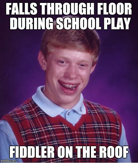 Bad Luck Brian Meme | FALLS THROUGH FLOOR DURING SCHOOL PLAY FIDDLER ON THE ROOF | image tagged in memes,bad luck brian | made w/ Imgflip meme maker