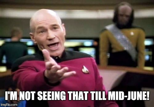 Picard Wtf Meme | I'M NOT SEEING THAT TILL MID-JUNE! | image tagged in memes,picard wtf | made w/ Imgflip meme maker