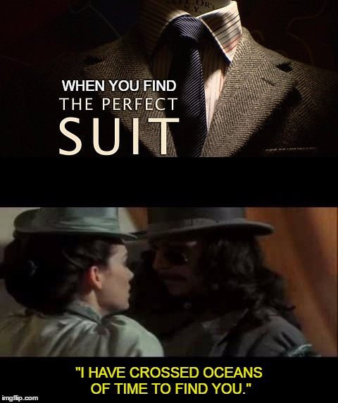 "That Suit | WHEN YOU FIND ""I HAVE CROSSED OCEANS OF TIME TO FIND YOU."" 