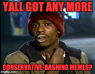 Y'all Got Any More Of That Meme | YALL GOT ANY MORE CONSERVATIVE-BASHING MEMES? | image tagged in memes,yall got any more of | made w/ Imgflip meme maker