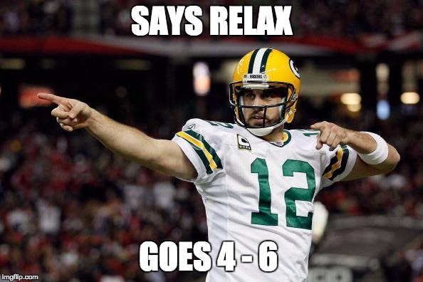 Aaron Rodgers |  SAYS RELAX; GOES 4 - 6 | image tagged in aaron rodgers | made w/ Imgflip meme maker