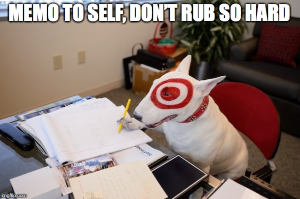 MEMO TO SELF, DON'T RUB SO HARD | made w/ Imgflip meme maker