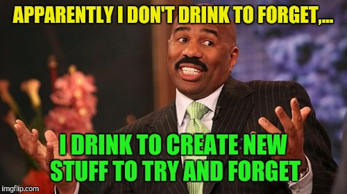 Save Steve. It's bin a busy weekend | APPARENTLY I DON'T DRINK TO FORGET,... I DRINK TO CREATE NEW STUFF TO TRY AND FORGET | image tagged in memes,steve harvey,save steve harvey,sewmyeyesshut,funny memes | made w/ Imgflip meme maker