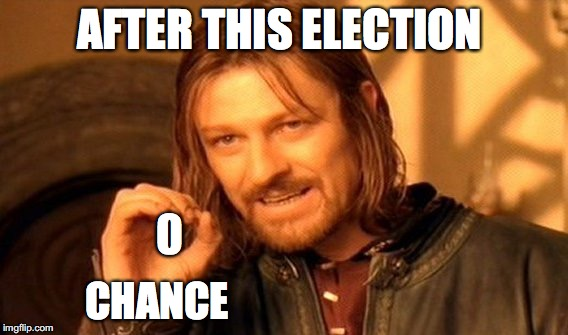 One Does Not Simply Meme | AFTER THIS ELECTION CHANCE 0 | image tagged in memes,one does not simply | made w/ Imgflip meme maker