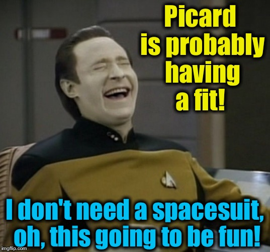 Picard is probably having a fit! I don't need a spacesuit, oh, this going to be fun! | made w/ Imgflip meme maker