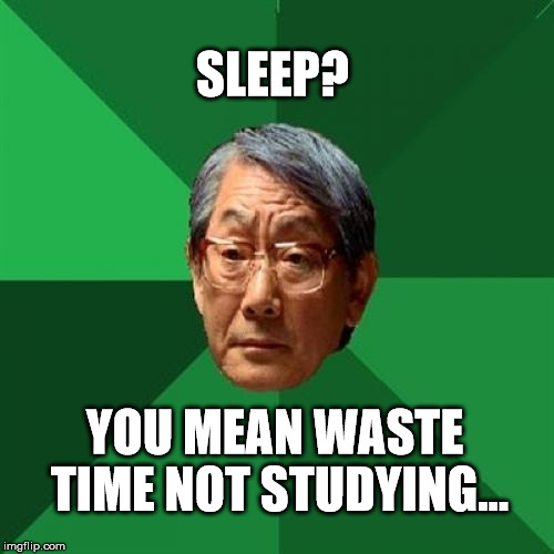 Asain Dad | SLEEP? YOU MEAN WASTE TIME NOT STUDYING... | image tagged in asain dad | made w/ Imgflip meme maker