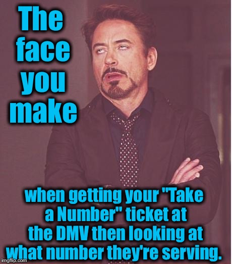 "Face You Make Robert Downey Jr Meme | The face you make when getting your ""Take a Number"" ticket at the DMV then looking at what number they're serving. 