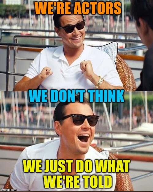WE'RE ACTORS WE JUST DO WHAT WE'RE TOLD WE DON'T THINK | made w/ Imgflip meme maker