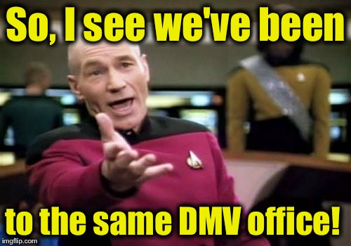 Picard Wtf Meme | So, I see we've been to the same DMV office! | image tagged in memes,picard wtf | made w/ Imgflip meme maker