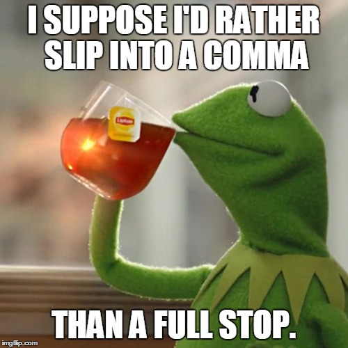 But Thats None Of My Business Meme | I SUPPOSE I'D RATHER SLIP INTO A COMMA THAN A FULL STOP. | image tagged in memes,but thats none of my business,kermit the frog | made w/ Imgflip meme maker