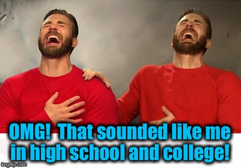 OMG!  That sounded like me in high school and college! | made w/ Imgflip meme maker