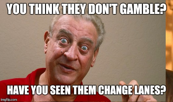 YOU THINK THEY DON'T GAMBLE? HAVE YOU SEEN THEM CHANGE LANES? | made w/ Imgflip meme maker