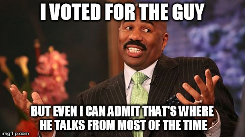 Steve Harvey Meme | I VOTED FOR THE GUY BUT EVEN I CAN ADMIT THAT'S WHERE HE TALKS FROM MOST OF THE TIME | image tagged in memes,steve harvey | made w/ Imgflip meme maker
