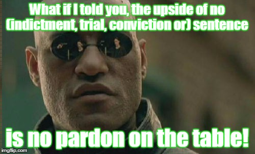Matrix Morpheus Meme | What if I told you, the upside of no (indictment, trial, conviction or) sentence is no pardon on the table! | image tagged in memes,matrix morpheus | made w/ Imgflip meme maker