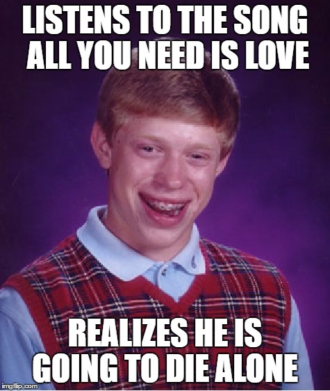 Bad Luck Brian Meme | LISTENS TO THE SONG ALL YOU NEED IS LOVE REALIZES HE IS GOING TO DIE ALONE | image tagged in memes,bad luck brian | made w/ Imgflip meme maker