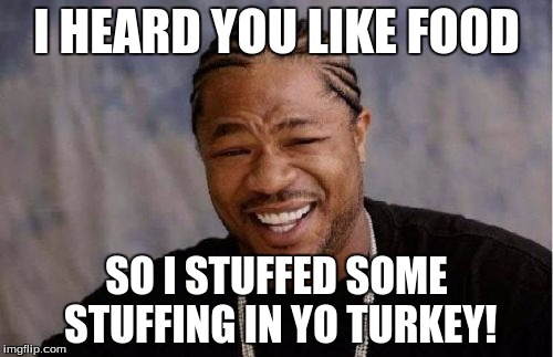 Thanksgiving in yo Thanksgiving | I HEARD YOU LIKE FOOD SO I STUFFED SOME STUFFING IN YO TURKEY! | image tagged in memes,yo dawg heard you,thanksgiving,stuffing,turkey | made w/ Imgflip meme maker