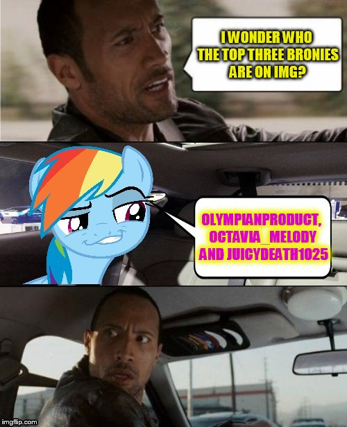 I figure this would be the best way to introduce this new template :) | I WONDER WHO THE TOP THREE BRONIES ARE ON IMG? OLYMPIANPRODUCT, OCTAVIA_MELODY  AND JUICYDEATH1025 | image tagged in the rock driving mlp,olympianproduct,octavia_melody,juicydeath1025,funny memes,bronies | made w/ Imgflip meme maker
