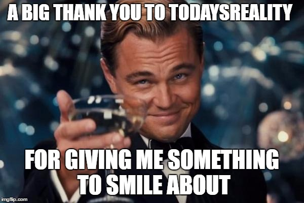 Leonardo Dicaprio Cheers Meme | A BIG THANK YOU TO TODAYSREALITY FOR GIVING ME SOMETHING TO SMILE ABOUT | image tagged in memes,leonardo dicaprio cheers | made w/ Imgflip meme maker