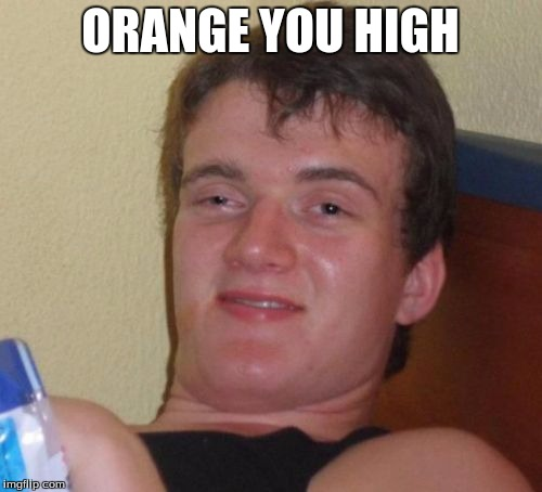 10 Guy Meme | ORANGE YOU HIGH | image tagged in memes,10 guy | made w/ Imgflip meme maker