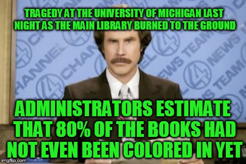 Ron Burgundy Meme | TRAGEDY AT THE UNIVERSITY OF MICHIGAN LAST NIGHT AS THE MAIN LIBRARY BURNED TO THE GROUND ADMINISTRATORS ESTIMATE THAT 80% OF THE BOOKS HAD  | image tagged in memes,ron burgundy | made w/ Imgflip meme maker