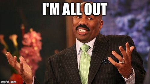 Steve Harvey Meme | I'M ALL OUT | image tagged in memes,steve harvey | made w/ Imgflip meme maker