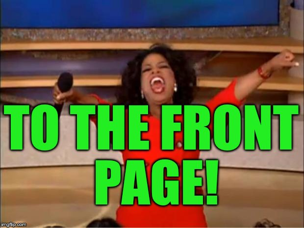 Oprah You Get A Meme | TO THE FRONT PAGE! | image tagged in memes,oprah you get a | made w/ Imgflip meme maker