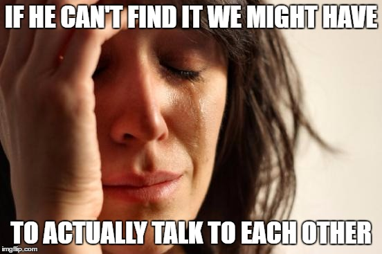 First World Problems Meme | IF HE CAN'T FIND IT WE MIGHT HAVE TO ACTUALLY TALK TO EACH OTHER | image tagged in memes,first world problems | made w/ Imgflip meme maker