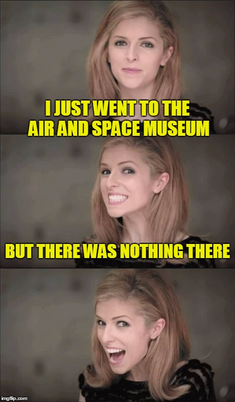 Bad Pun Anna Kendrick Meme | I JUST WENT TO THE AIR AND SPACE MUSEUM BUT THERE WAS NOTHING THERE | image tagged in memes,bad pun anna kendrick | made w/ Imgflip meme maker