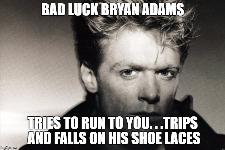 Bad Luck Bryan Adams |  BAD LUCK BRYAN ADAMS; TRIES TO RUN TO YOU. . .TRIPS AND FALLS ON HIS SHOE LACES | image tagged in bad luck brian,bryan adams,memes,80s music,1st world canadian problems | made w/ Imgflip meme maker