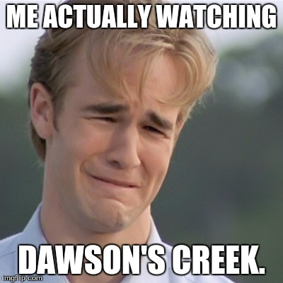 The show mirrors my life. It's so depressing :( | ME ACTUALLY WATCHING DAWSON'S CREEK. | image tagged in dawson's creek,whysosad | made w/ Imgflip meme maker