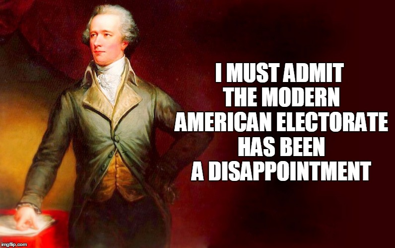 I MUST ADMIT THE MODERN AMERICAN ELECTORATE HAS BEEN A DISAPPOINTMENT | made w/ Imgflip meme maker
