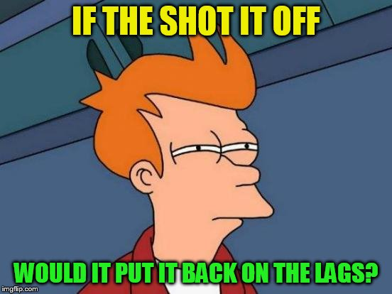 Futurama Fry Meme | IF THE SHOT IT OFF WOULD IT PUT IT BACK ON THE LAGS? | image tagged in memes,futurama fry | made w/ Imgflip meme maker