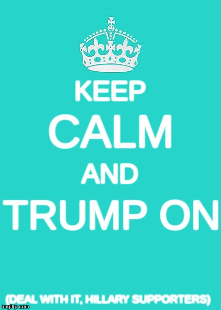 Keep Calm And Carry On Aqua | KEEP CALM AND TRUMP ON (DEAL WITH IT, HILLARY SUPPORTERS) | image tagged in memes,keep calm and carry on aqua,donald trump,hillary clinton,president 2016 | made w/ Imgflip meme maker
