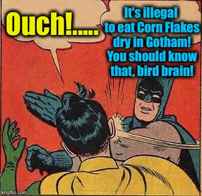 Batman Slapping Robin Meme | Ouch!..... It's illegal to eat Corn Flakes dry in Gotham! You should know that, bird brain! | image tagged in memes,batman slapping robin | made w/ Imgflip meme maker