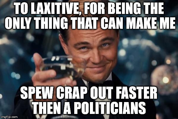 Leonardo Dicaprio Cheers Meme | TO LAXITIVE, FOR BEING THE ONLY THING THAT CAN MAKE ME SPEW CRAP OUT FASTER THEN A POLITICIANS | image tagged in memes,leonardo dicaprio cheers | made w/ Imgflip meme maker